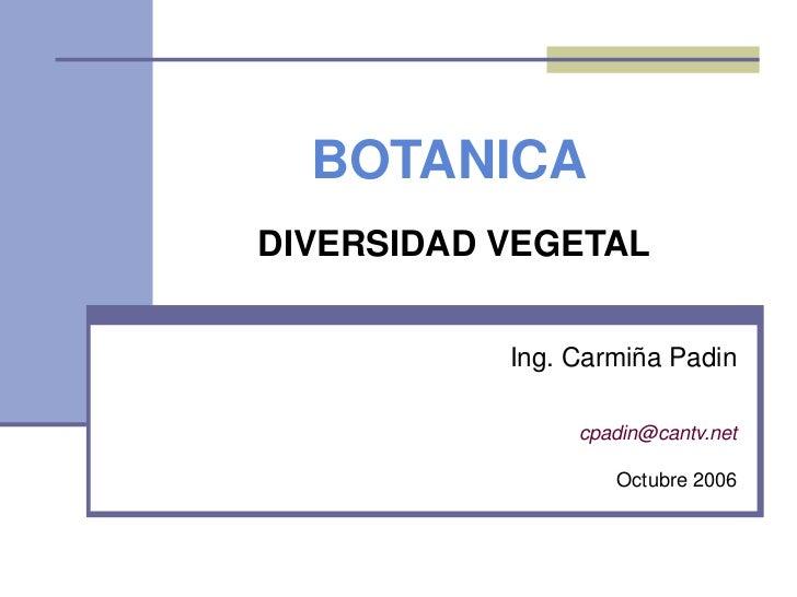 BOTANICADIVERSIDAD VEGETAL           Ing. Carmiña Padin                cpadin@cantv.net                   Octubre 2006