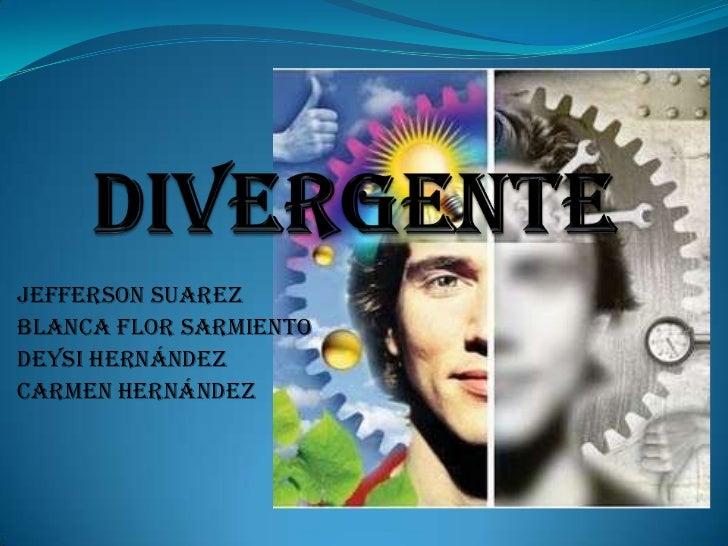 divergente<br />Jefferson Suarez<br />Blanca flor sarmiento<br />Deysi Hernández<br />Carmen Hernández<br />