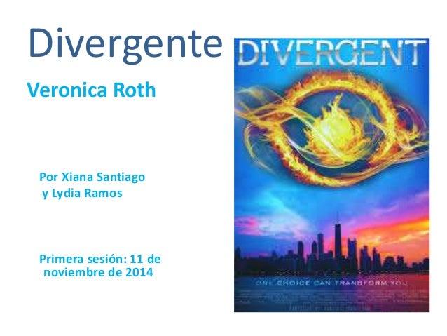 Divergente  Veronica Roth  Por Xiana Santiago  y Lydia Ramos  Primera sesión: 11 de  noviembre de 2014