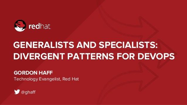 GENERALISTS AND SPECIALISTS: DIVERGENT PATTERNS FOR DEVOPS GORDON HAFF Technology Evangelist, Red Hat @ghaff