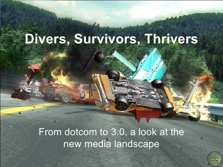 Divers, Survivors, Thrivers From dotcom to 3.0, a look at the new media landscape