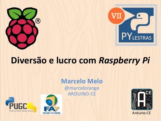 Diversão  e  lucro  com  Raspberry  Pi  Marcelo  Melo  @marcelorange  ARDUINO-‐CE  Arduino-‐CE