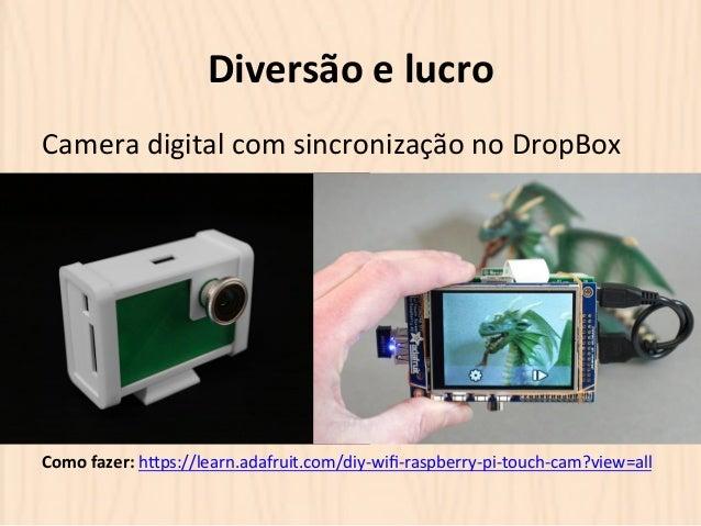 Diversão  e  lucro  Camera  digital  com  sincronização  no  DropBox  Como  fazer:  hOps://learn.adafruit.com/diy-‐wifi-...