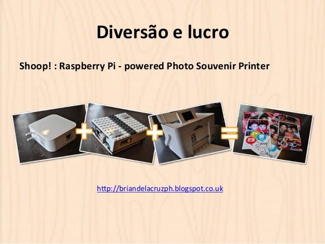 Diversão  e  lucro  Shoop!  :  Raspberry  Pi  -‐  powered  Photo  Souvenir  Printer  hOp://briandelacruzph.blogspot.co.uk