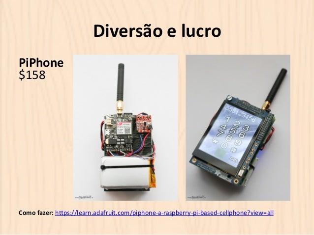 Diversão  e  lucro  PiPhone  $158  Como  fazer:  hOps://learn.adafruit.com/piphone-‐a-‐raspberry-‐pi-‐based-‐cellphon...