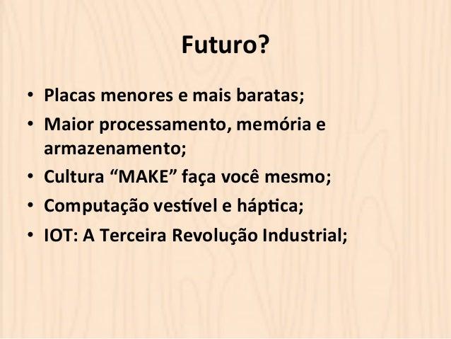 """Futuro?  • Placas  menores  e  mais  baratas;  • Maior  processamento,  memória  e  armazenamento;  • Cultura  """"MAKE""""  faç..."""