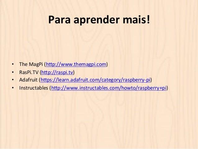 Para  aprender  mais!  • The  MagPi  (hOp://www.themagpi.com)  • RasPi.TV  (hOp://raspi.tv)  • Adafruit  (hOps://learn.ada...