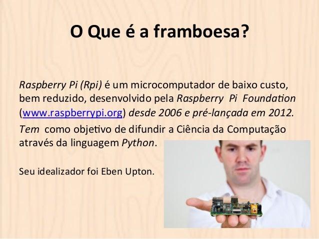 O  Que  é  a  framboesa?  Raspberry  Pi  (Rpi)  é  um  microcomputador  de  baixo  custo,  bem  reduzido,  desenvolvido  p...