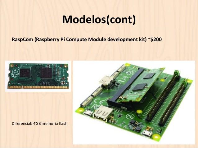 Modelos(cont)  RaspCom  (Raspberry  Pi  Compute  Module  development  kit)  ~$200  Diferencial:  4GB  memória  flash