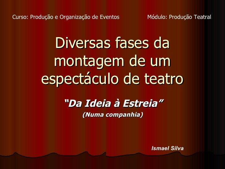 """Diversas fases da montagem de um espectáculo de teatro """" Da Ideia à Estreia"""" (Numa companhia) Ismael Silva Curso: Produção..."""