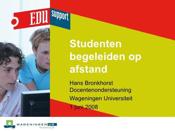 Studenten begeleiden op afstand Hans Bronkhorst Docentenondersteuning  Wageningen Universiteit 1 juni 2008