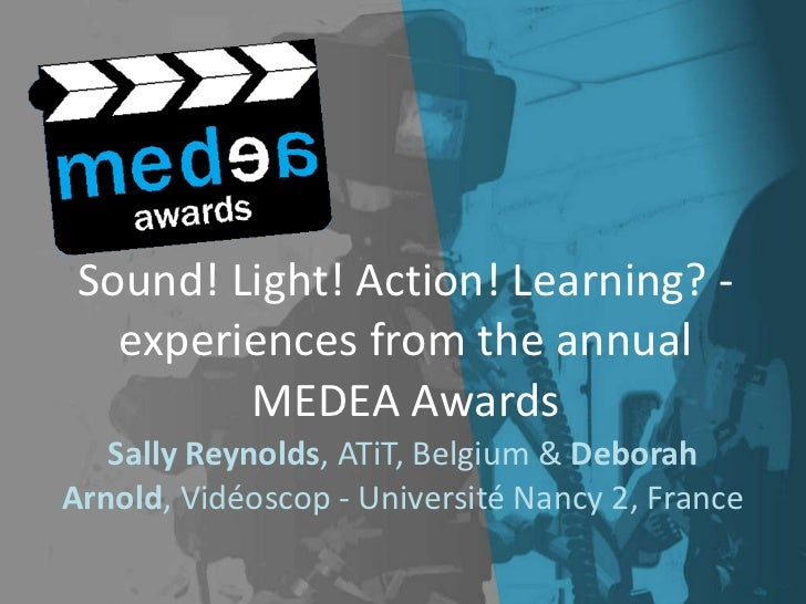 Sound! Light! Action! Learning? - experiences from the annual MEDEA Awards Sally Reynolds , ATiT, Belgium &  Deborah Arnol...