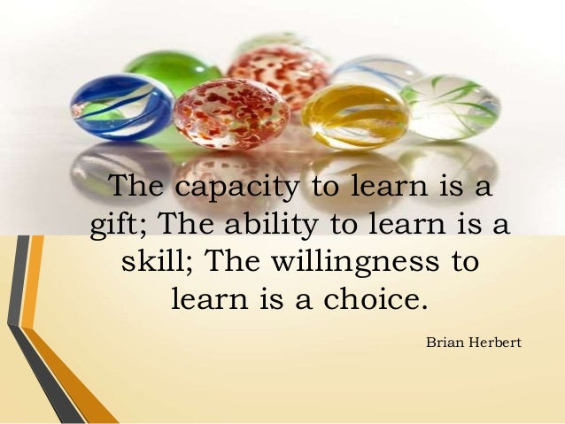 """""""The capacity to learn is a gift; The ability to learn is ..."""