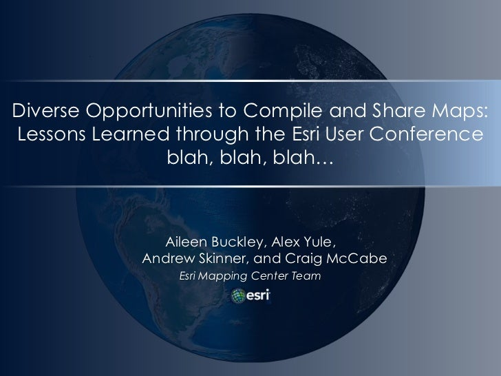 Diverse Opportunities to Compile and Share Maps:Lessons Learned through the Esri User Conferenceblah, blah, blah…<br />Ail...