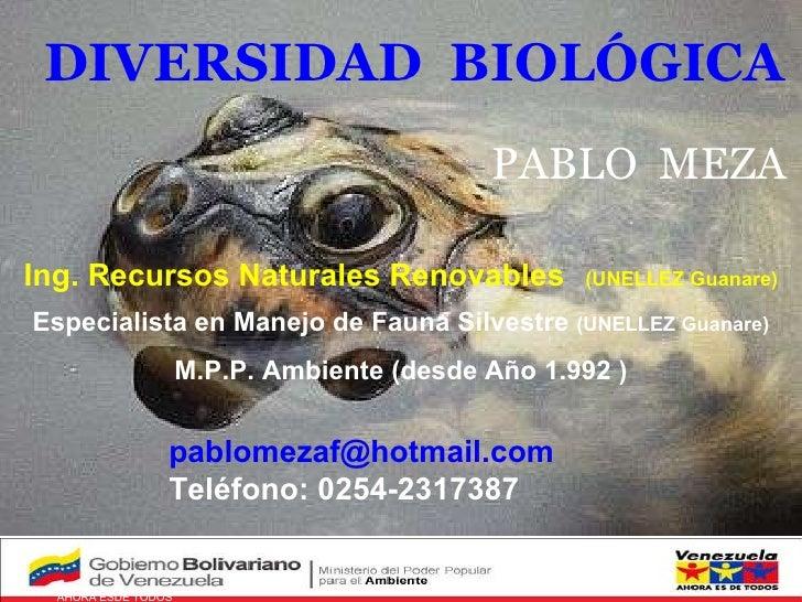 Venezuela   AHORA ESDE TODOS GOBIERNO BOLIVARIANO PABLO  MEZA DIVERSIDAD  BIOLÓGICA [email_address] Teléfono: 0254-2317387...