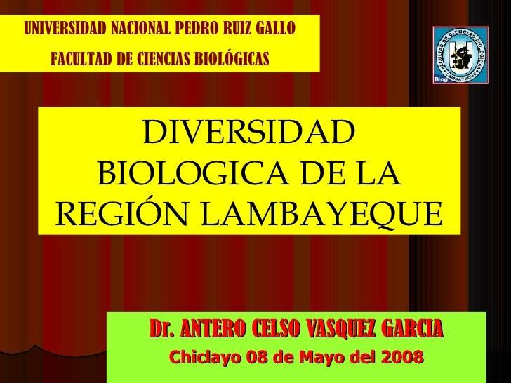 Dr. ANTERO CELSO VASQUEZ GARCIA Chiclayo 08 de Mayo del 2008 DIVERSIDAD BIOLOGICA DE LA REGIÓN LAMBAYEQUE UNIVERSIDAD NACI...