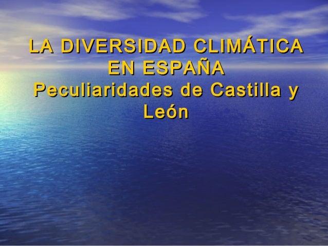 LA DIVERSIDAD CLIMÁTICALA DIVERSIDAD CLIMÁTICA EN ESPAÑAEN ESPAÑA Peculiaridades de Castilla yPeculiaridades de Castilla y...