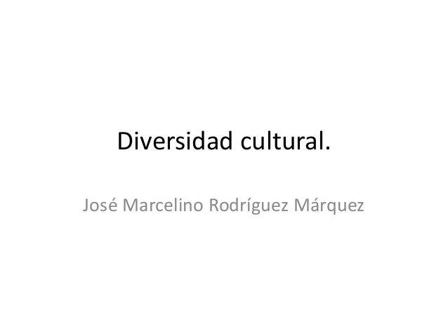 Diversidad cultural. José Marcelino Rodríguez Márquez