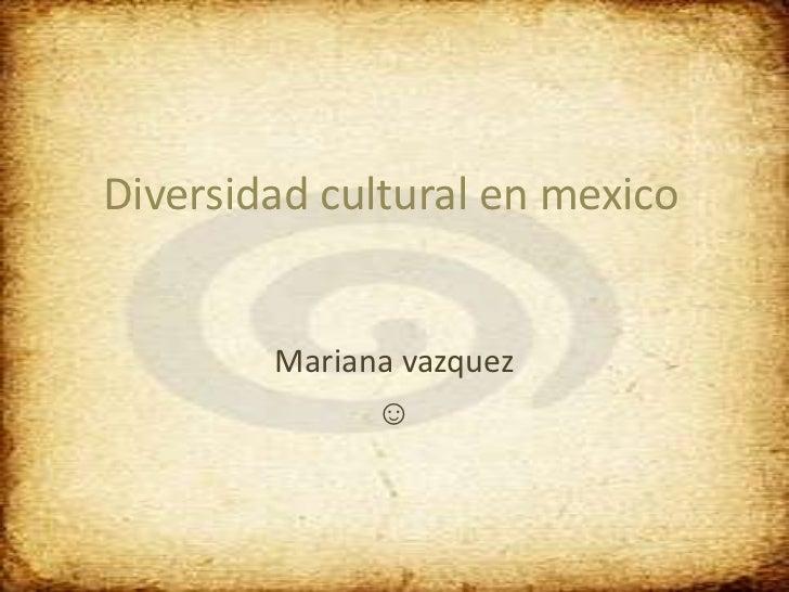 Diversidad cultural en mexico        Mariana vazquez              ☺