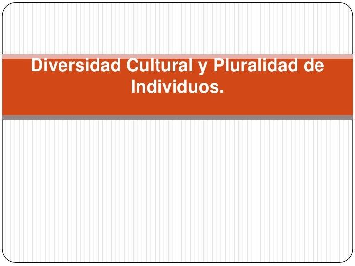 Diversidad Cultural y Pluralidad de Individuos. <br />