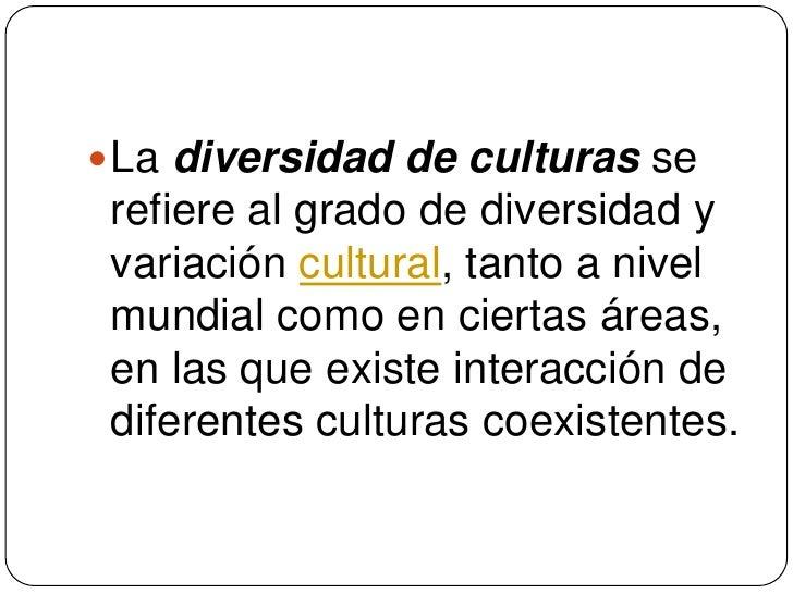 La diversidad de culturas se refiere al grado de diversidad y variación cultural, tanto a nivel mundial como en ciertas ár...
