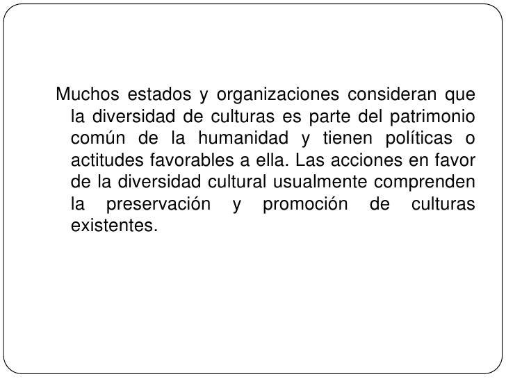 Muchos estados y organizaciones consideran que la diversidad de culturas es parte del patrimonio común de la humanidad y t...