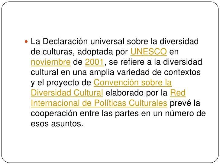 La Declaración universal sobre la diversidad de culturas, adoptada por UNESCO en noviembre de 2001, se refiere a la divers...