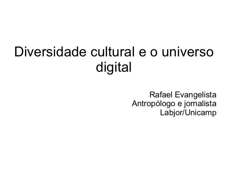 Diversidade cultural e o universo             digital                        Rafael Evangelista                   Antropól...