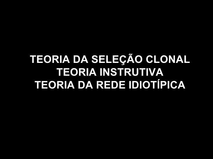 TEORIA DA SELEÇÃO CLONAL TEORIA INSTRUTIVA TEORIA DA REDE IDIOTÍPICA
