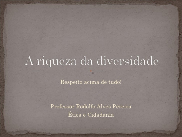 Respeito acima de tudo! Professor Rodolfo Alves Pereira Ética e Cidadania