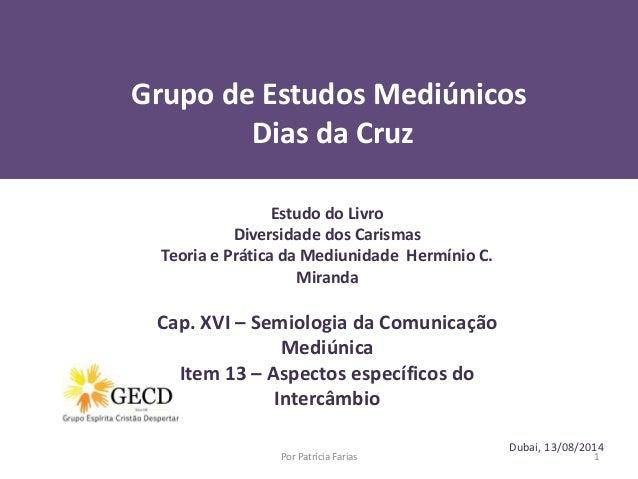 Grupo de Estudos Mediúnicos  Dias da Cruz  Dubai, 13/08/2014  Estudo do Livro  Diversidade dos Carismas  Teoria e Prática ...