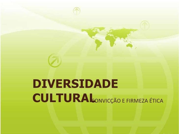 DIVERSIDADE CULTURAL<br />CONVICÇÃO E FIRMEZA ÉTICA<br />