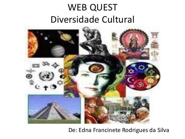 WEB QUEST  Diversidade Cultural  De: Edna Francinete Rodrigues da Silva