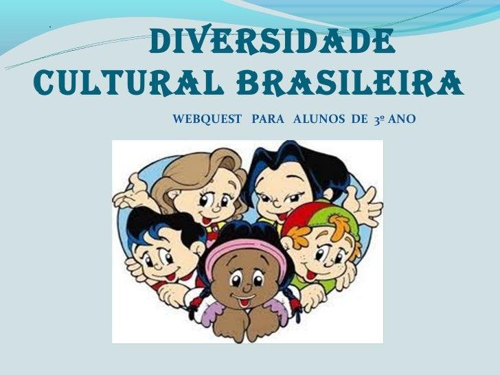 DIVERSIDADECULTURAL bRASILEIRA      WEBQUEST PARA ALUNOS DE 3º ANO
