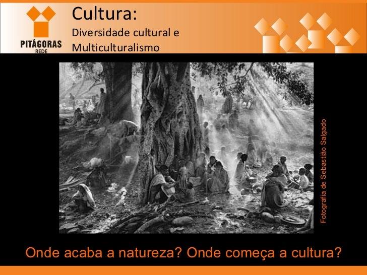 Cultura: Diversidade cultural e  Multiculturalismo Onde acaba a natureza? Onde começa a cultura? Fotografia de Sebastião S...