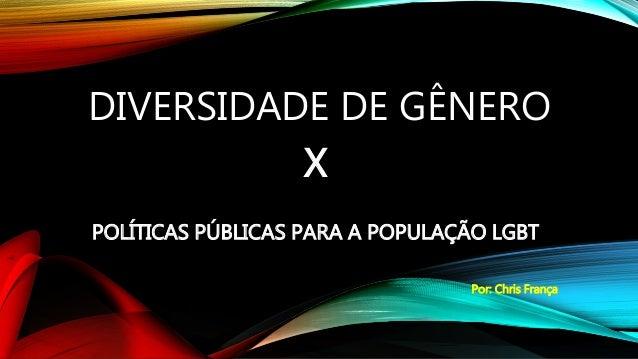 DIVERSIDADE DE GÊNERO X POLÍTICAS PÚBLICAS PARA A POPULAÇÃO LGBT Por: Chris França