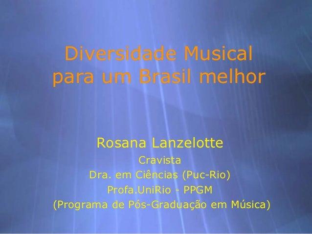 Diversidade Musicalpara um Brasil melhor       Rosana Lanzelotte                Cravista       Dra. em Ciências (Puc-Rio) ...