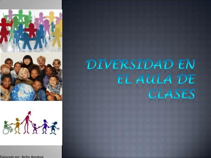 Diversidad en el aula de clases<br />Elaborado por: Bethy Mendoza<br />