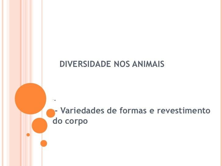 DIVERSIDADE NOS ANIMAIS----Variedades de formas e revestimentodo corpo