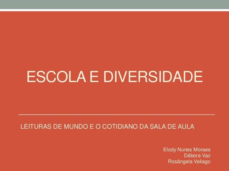 ESCOLA E DIVERSIDADE<br />LEITURAS DE MUNDO E O COTIDIANO DA SALA DE AULA<br />Elody Nunes Moraes<br />Débora Vaz<br />Ros...