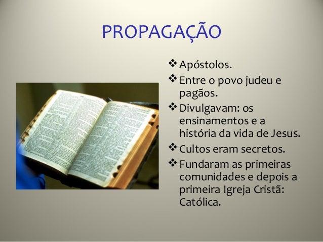 PROPAGAÇÃO      Apóstolos.      Entre o povo judeu e       pagãos.      Divulgavam: os       ensinamentos e a       his...
