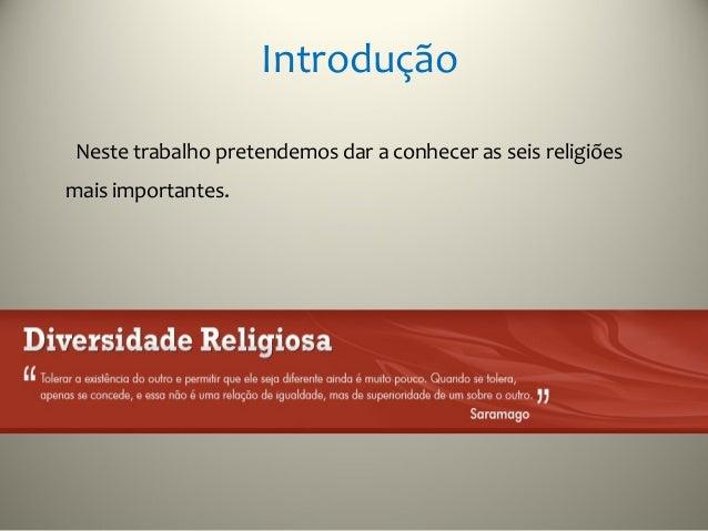 IntroduçãoNeste trabalho pretendemos dar a conhecer as seis religiõesmais importantes.