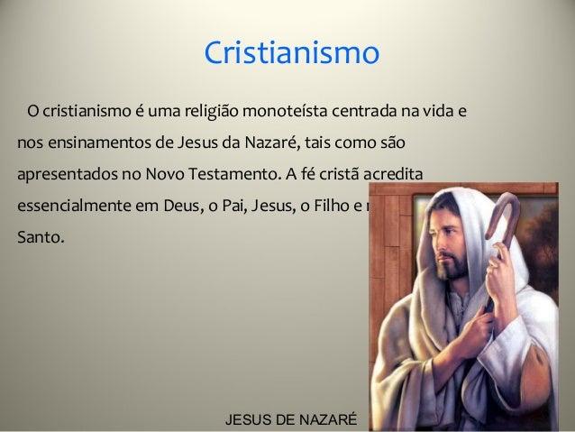 Cristianismo O cristianismo é uma religião monoteísta centrada na vida enos ensinamentos de Jesus da Nazaré, tais como são...