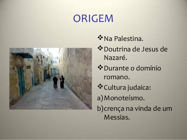 ORIGEM    Na Palestina.    Doutrina de Jesus de      Nazaré.    Durante o domínio      romano.    Cultura judaica:   a...