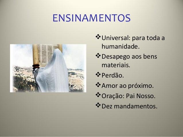 ENSINAMENTOS       Universal: para toda a        humanidade.       Desapego aos bens        materiais.       Perdão.   ...