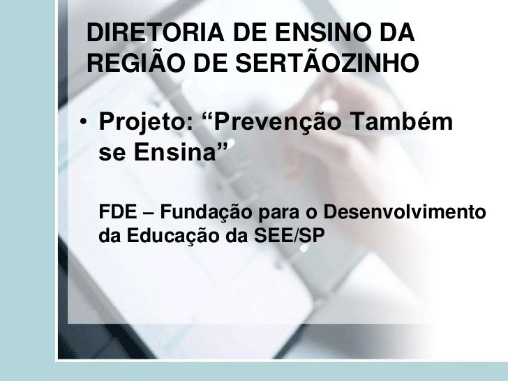 """DIRETORIA DE ENSINO DAREGIÃO DE SERTÃOZINHO• Projeto: """"Prevenção Também  se Ensina"""" FDE – Fundação para o Desenvolvimento ..."""