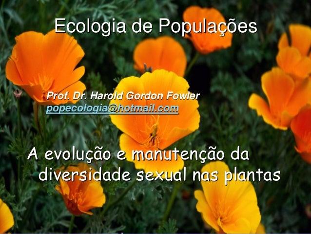 Ecologia de Populações  Prof. Dr. Harold Gordon Fowler  popecologia@hotmail.comA evolução e manutenção da diversidade sexu...