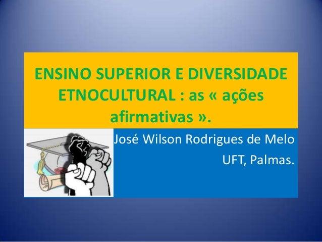 ENSINO SUPERIOR E DIVERSIDADE ETNOCULTURAL : as « ações afirmativas ». José Wilson Rodrigues de Melo UFT, Palmas.
