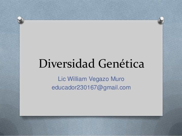 Diversidad GenéticaLic William Vegazo Muroeducador230167@gmail.com