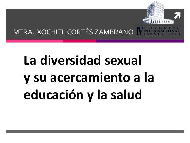  MTRA. XÓCHITL CORTÉS ZAMBRANO La diversidad sexual y su acercamiento a la educación y la salud